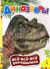 Динозавры. Все-все-все для малышей