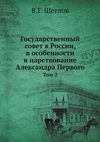Государственный совет в России, в особенности в царствование Александра Первого Том 2
