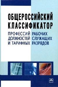 Общероссийский классификатор профессий рабочих, должностей служащих и тарифных разрядов. - 3-e изд.