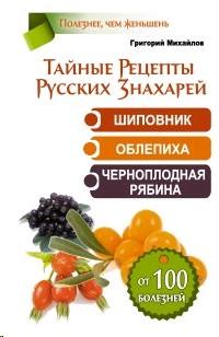 Тайные Рецепты Русских Знахарей. Шиповник, облепиха, черноплодная рябина.От 100 болезней