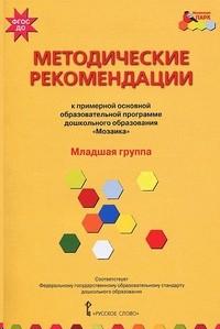 Примерная основная образовательная программа дошкольного образования Мозаика. Методические рекомендации. Младшая группа