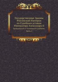 Государственные Законы Российской Империи по Судебным уставам Императора Александра II Гражданский и Уголовный Судебник Часть 2