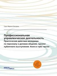 Профессиональная управленческая деятельность Практические действия менеджера по персоналу и деловое общение, тренинг публичного выступления. Книга в трёх частях