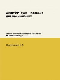 ДипИФР (рус) – пособие для начинающих Задачи-ответы московских экзаменов за 2008-2012 годы