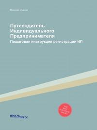 Путеводитель Индивидуального Предпринимателя Пошаговая инструкция регистрации ИП
