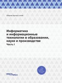 Информатика и информационные технологии в образовании, науке и производстве Часть I