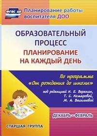 Образовательный процесс. Планирование на каждый день по программе От рождения до школы. Декабрь-февраль. Старшая группа