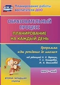Образовательный процесс. Планирование на каждый день по программе От рождения до школы. Март-май. Вторая младшая группа