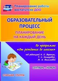 Образовательный процесс. Планирование на каждый день по программе От рождения до школы. Сентябрь-ноябрь. Старшая группа