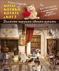 Коты, котики, котята и котэ. Валяные игрушки своими руками