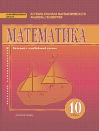 Математика 10 кл. Алгебра и геометрия. Базовый и углубленный уровни. Учебник