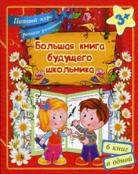 Большая книга будущего школьника. Полный курс раннего развития 3+