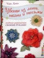 Цветы из лент,ткани и тесьмы. Модные украшения своими руками