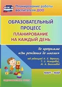 Образовательный процесс. Планирование на каждый день по программе От рождения до школы. Март-май. Подготовительная группа