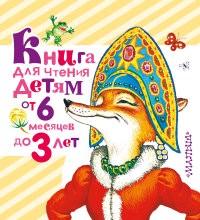 Книга для чтения детям от 6 месяцев до 3 лет. Песенки, сказки и стихи