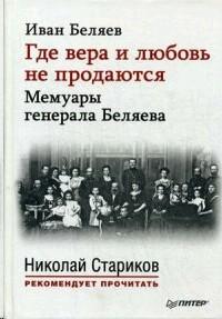 Где вера и любовь не продаются. Мемуары генерала Беляева. С предисловиями Николая Старикова и Дмитрия Беляева
