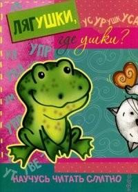 Научусь читать слитно. Лягушки, где ушки?