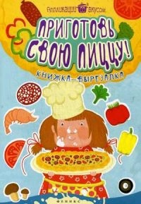 Приготовь свою пиццу! Книжка-вырезалка