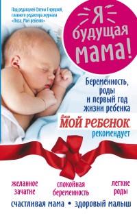 Я - будущая мама! Беременность, роды и первый год жизни ребенка