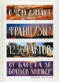 О чем думают французы? 1236 фактов от багета до братьев Люмьер
